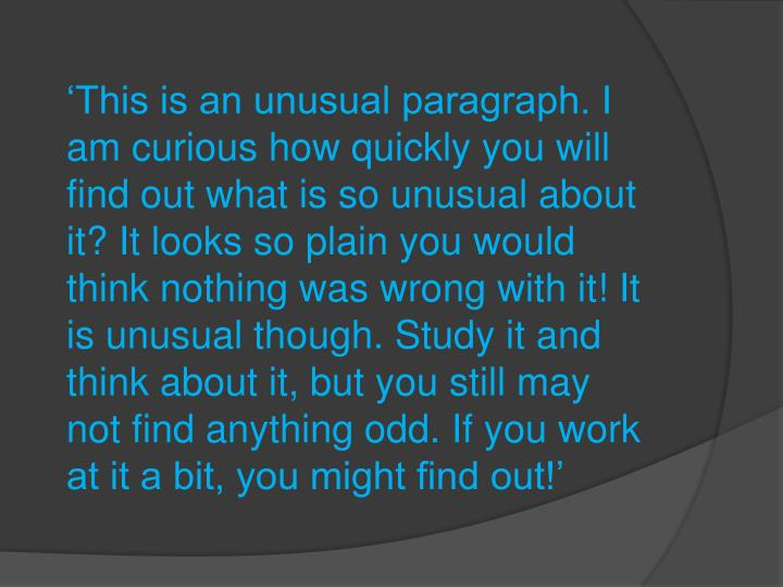'This is an unusual paragraph. I am curious how quickly you will find out what is so unusual about it? It looks so plain you would think nothing was wrong with it! It is unusual though. Study it and think about it, but you still may not find anything odd. If you work at it a bit, you might find out!'