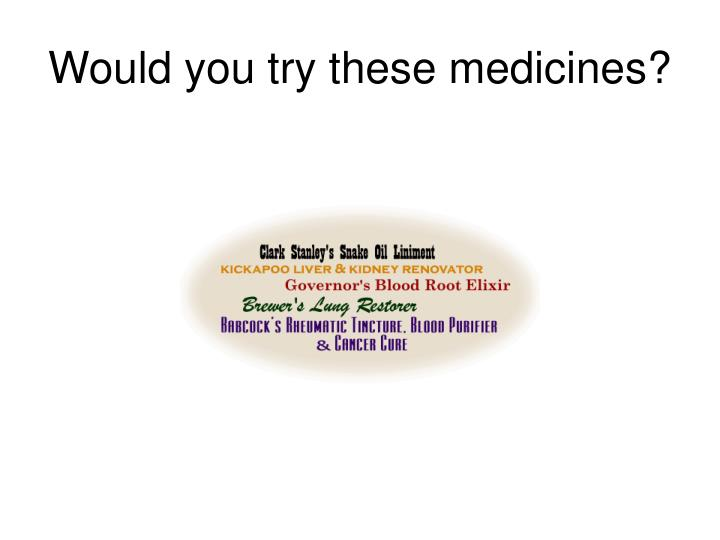 Would you try these medicines?