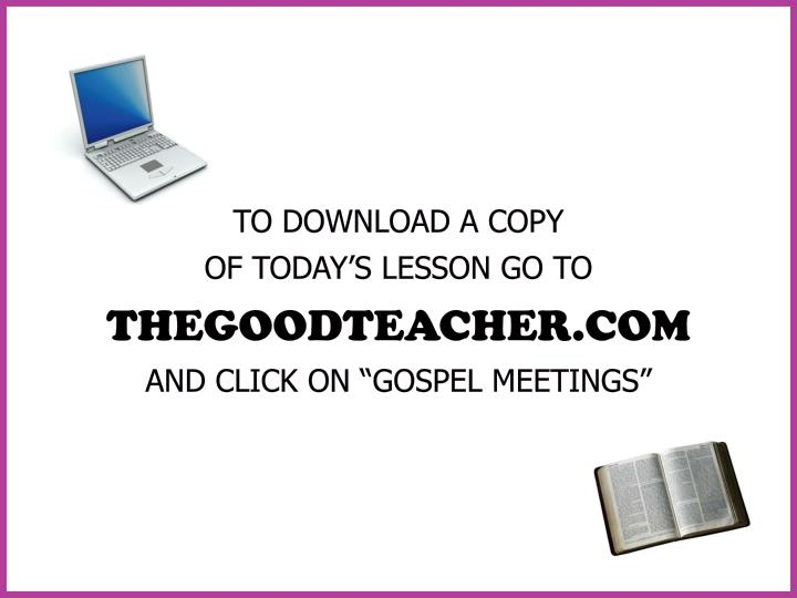 To download a copy of today s lesson go to thegoodteacher com and click on gospel meetings