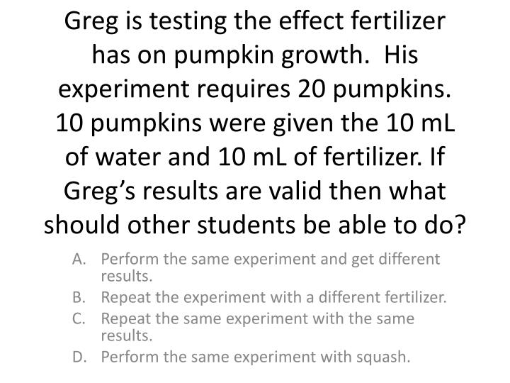 Greg is testing the effect fertilizer has on pumpkin growth.  His experiment requires 20 pumpkins.  10 pumpkins were given the 10 mL of water and 10 mL of fertilizer. If Greg's results are valid then what should other students be able to do?