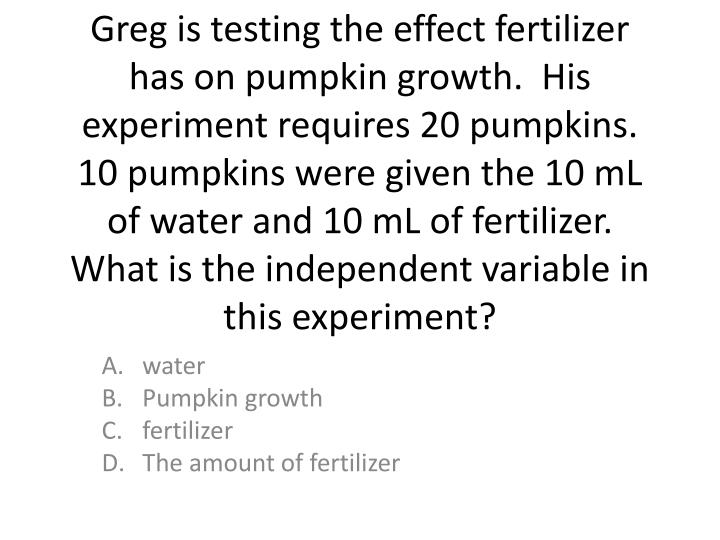 Greg is testing the effect fertilizer has on pumpkin growth.  His experiment requires 20 pumpkins.  10 pumpkins were given the 10 mL of water and 10 mL of fertilizer. What is the