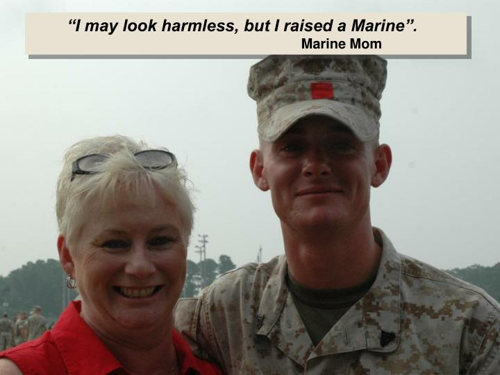 """I may look harmless, but I raised a Marine""."