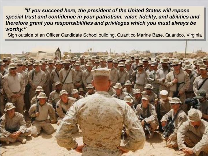 """If you succeed here, the president of the United States will repose special trust and confidence in your patriotism, valor, fidelity, and abilities and therefore grant you responsibilities and privileges which you must always be worthy."""