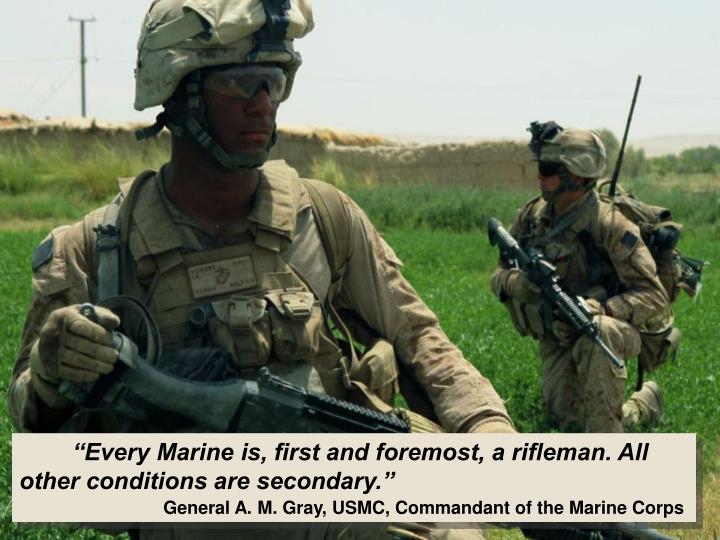 """Every Marine is, first and foremost, a rifleman. All other conditions are secondary."""