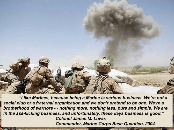 """I like Marines, because being a Marine is serious business. We're not a social club or a fraternal organization and we don't pretend to be one. We're a brotherhood of warriors - - nothing more, nothing less, pure and simple. We are in the ass-kicking business, and unfortunately, these days business is good."""