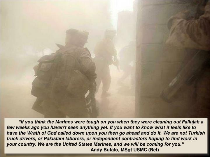 """If you think the Marines were tough on you when they were cleaning out Fallujah a few weeks ago you haven't seen anything yet. If you want to know what it feels like to have the Wrath of God called down upon you then go ahead and do it. We are not Turkish truck drivers, or Pakistani laborers, or independent contractors hoping to find work in your country. We are the United States Marines, and we will be coming for you."""