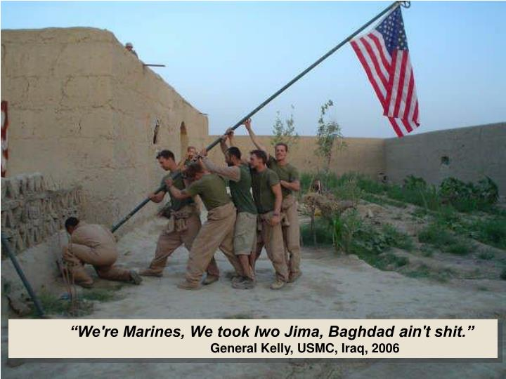 """We're Marines, We took Iwo Jima, Baghdad"