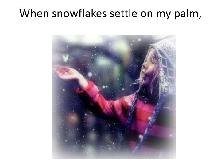 When snowflakes settle on my palm