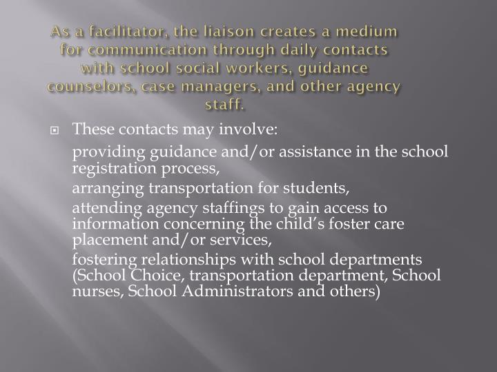 As a facilitator, the liaison creates a medium for communication through daily contacts with school social workers, guidance counselors, case managers, and other agency staff.