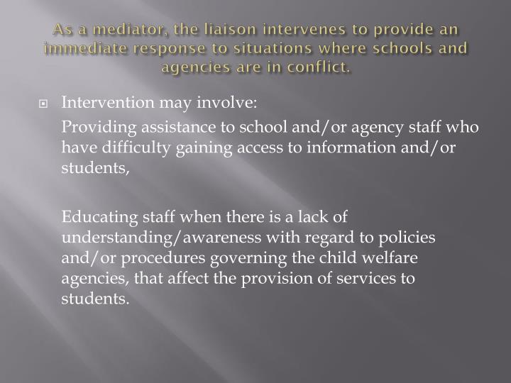 As a mediator, the liaison intervenes to provide an immediate response to situations where schools and agencies are in conflict.