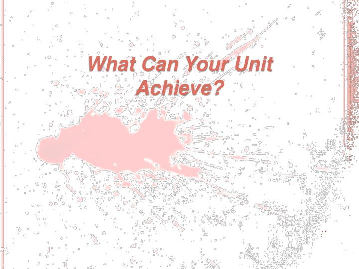 What Can Your Unit Achieve?