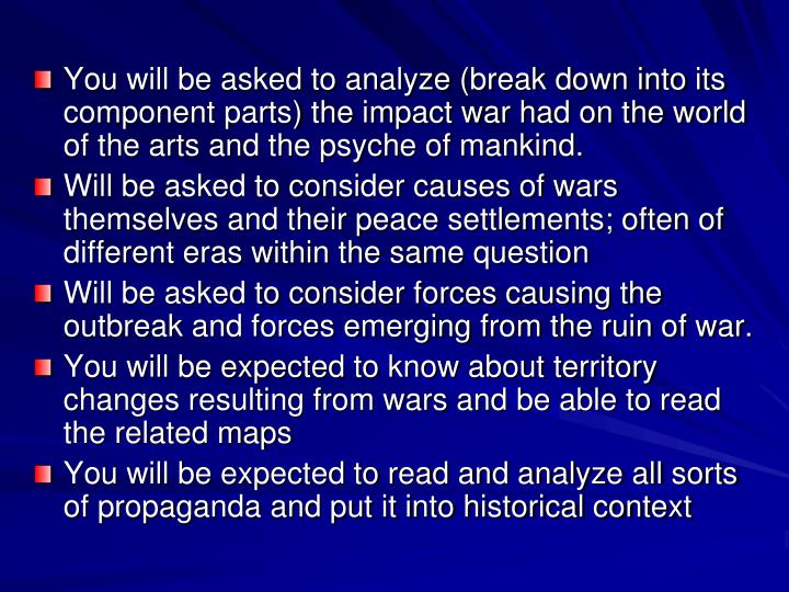 You will be asked to analyze (break down into its component parts) the impact war had on the world o...