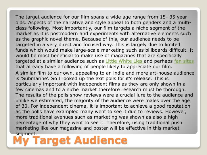 The target audience for our film spans a wide age range from 15- 35 year olds. Aspects of the narrative and style appeal to both genders and a multi-class following. Most importantly, our film targets a niche segment of the market as it is postmodern and experiments with alternative elements such as the graphic novel theme. Because of this, our audience needs to be targeted in a very direct and focused way. This is largely due to limited funds which would make large-scale marketing such as billboards difficult. It would be most beneficial to make use of magazines that are specifically targeted at a similar audience such as