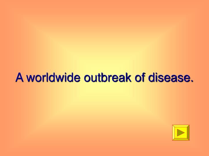 A worldwide outbreak of disease.