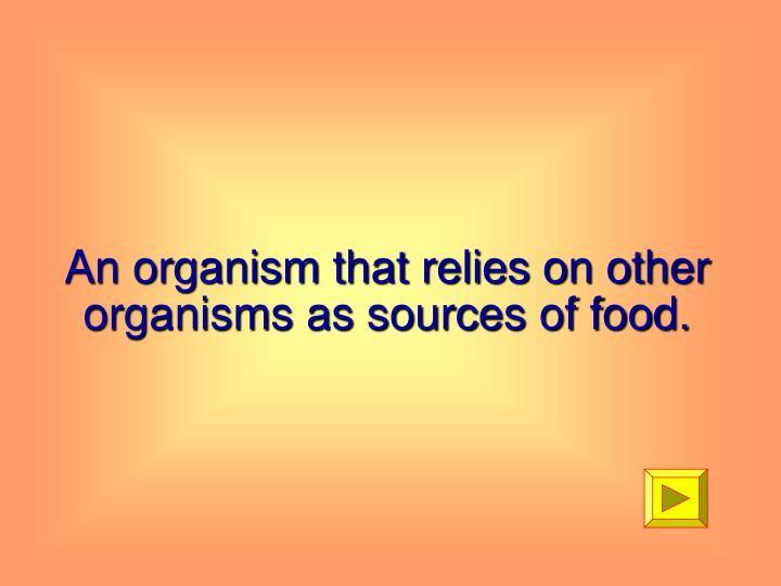An organism that relies on other organisms as sources of food.