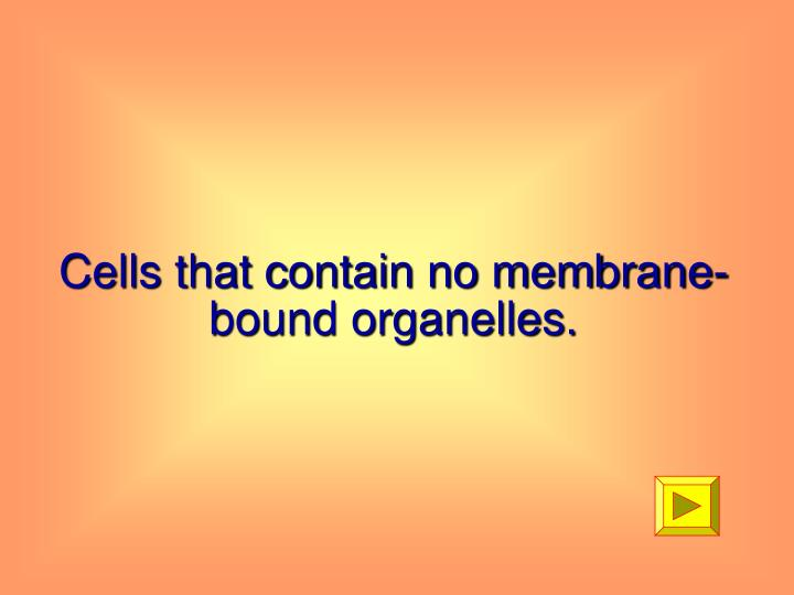 Cells that contain no membrane-bound organelles.