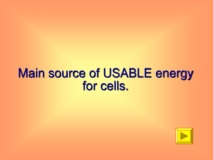 Main source of USABLE energy for cells.