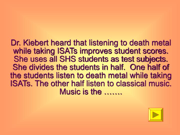 Dr. Kiebert heard that listening to death metal while taking ISATs improves student scores.