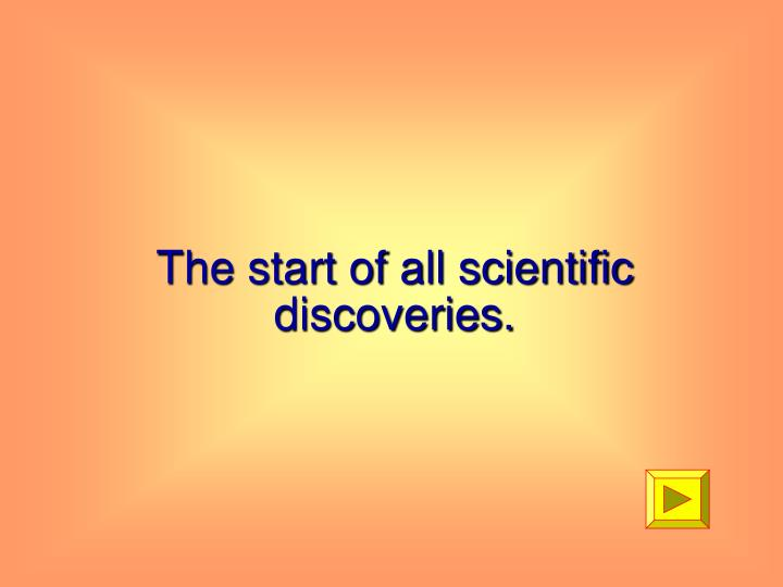 The start of all scientific discoveries.