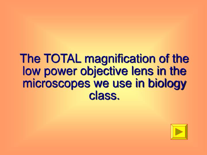 The TOTAL magnification of the low power objective lens in the microscopes we use in biology class.
