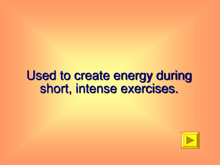 Used to create energy during short, intense exercises.
