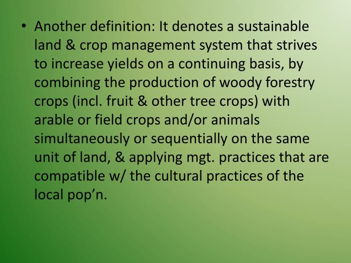 Another definition: It denotes a sustainable land & crop management system that strives to increase yields on a continuing basis, by combining the production of woody forestry crops (incl. fruit & other tree crops) with arable or field crops and/or animals simultaneously or sequentially on the same unit of land, & applying mgt. practices that are compatible w/ the cultural practices of the local pop'n.