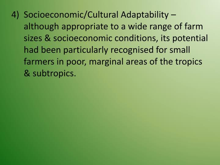 Socioeconomic/Cultural Adaptability – although appropriate to a wide range of farm sizes & socioeconomic conditions, its potential had been particularly recognised for small farmers in poor, marginal areas of the tropics & subtropics.