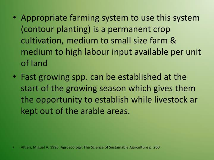 Appropriate farming system to use this system (contour planting) is a permanent crop cultivation, medium to small size farm & medium to high labour input available per unit of land