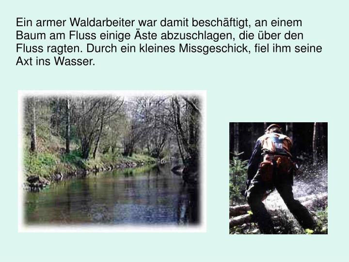 Ein armer Waldarbeiter war damit beschftigt, an einem Baum am Fluss einige ste abzuschlagen, die ber den Fluss ragten. Durch ein kleines Missgeschick, fiel ihm seine Axt ins Wasser.