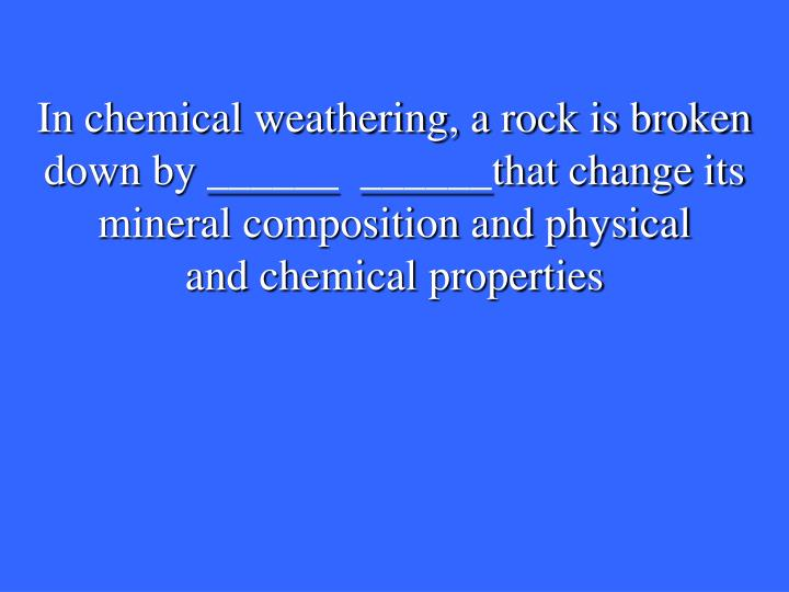 In chemical weathering, a rock is broken