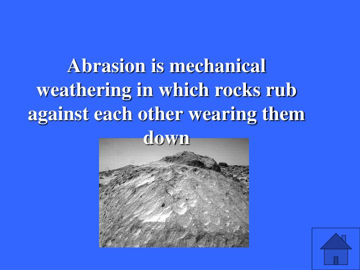 Abrasion is mechanical weathering in which rocks rub against each other wearing them down