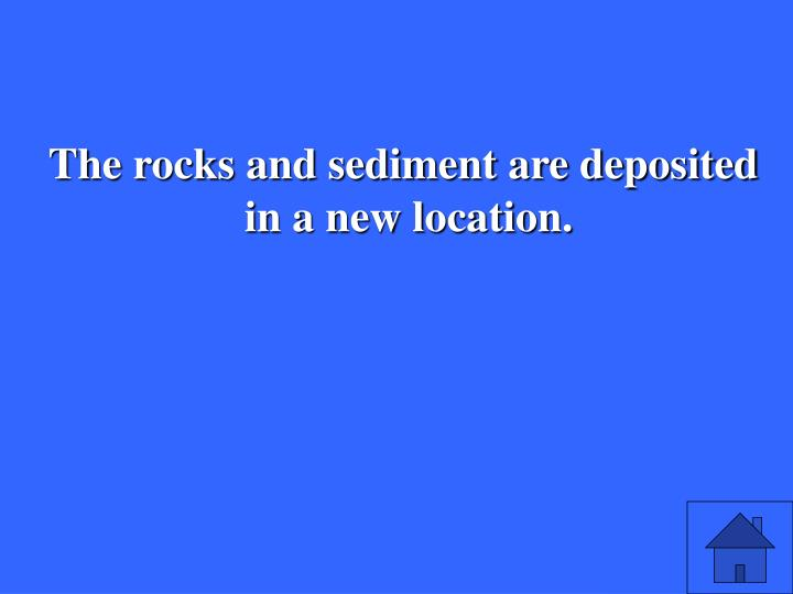 The rocks and sediment are deposited