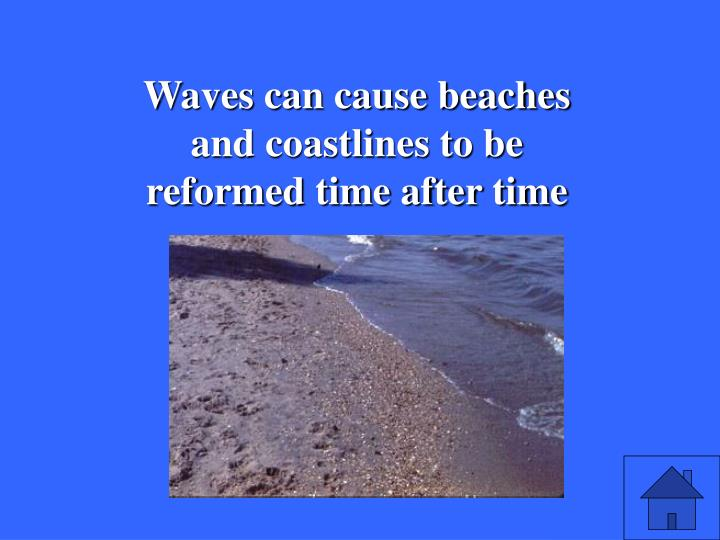 Waves can cause beaches and coastlines to be reformed time after time