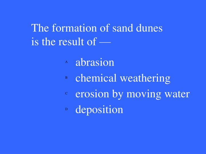 The formation of sand dunes is the result of —