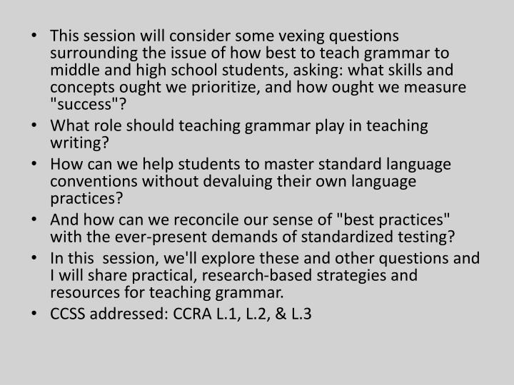 "This session will consider some vexing questions surrounding the issue of how best to teach grammar to middle and high school students, asking: what skills and concepts ought we prioritize, and how ought we measure ""success""?"