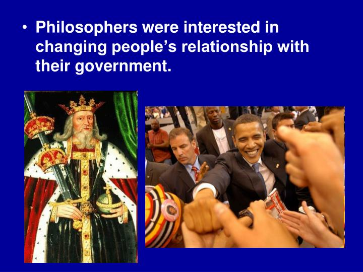 Philosophers were interested in changing people's relationship with their government.