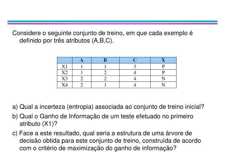 Considere o seguinte conjunto de treino, em que cada exemplo é definido por três atributos (A,B,C).