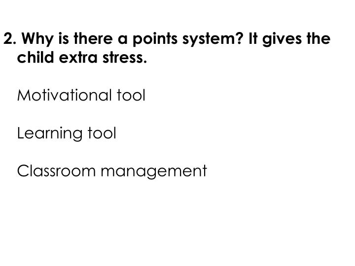 2. Why is there a points system? It gives the child extra stress.