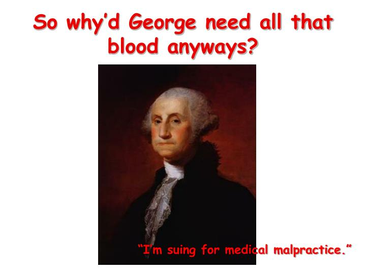 So why'd George need all that blood anyways?
