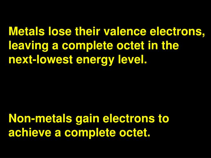 Metals lose their valence electrons, leaving a complete octet in the next-lowest energy level.