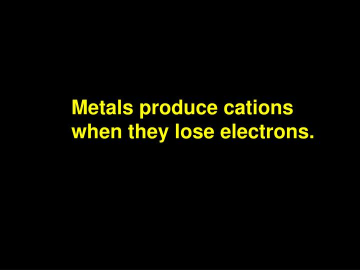 Metals produce cations when they lose electrons.