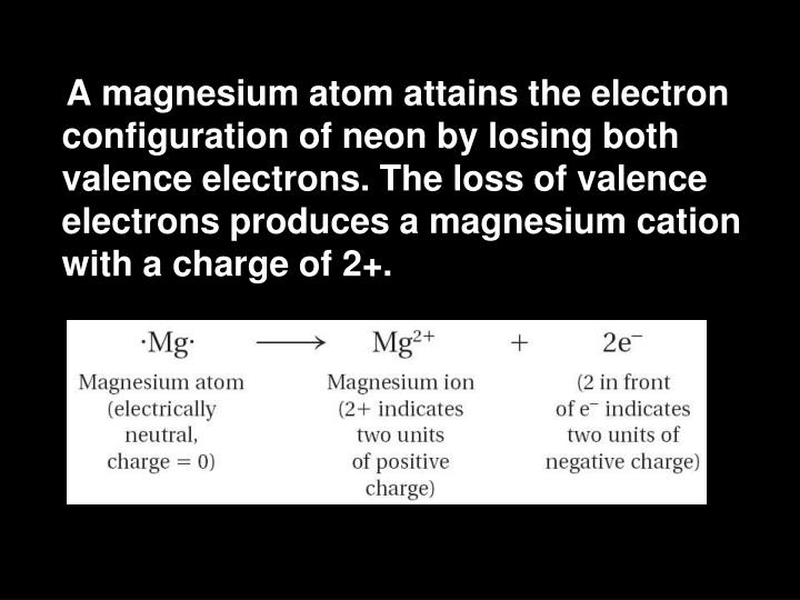 A magnesium atom attains the electron configuration of neon by losing both valence electrons. The loss of valence electrons produces a magnesium cation with a charge of 2+.
