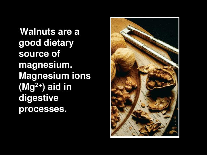 Walnuts are a good dietary source of magnesium. Magnesium ions (Mg