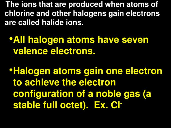 The ions that are produced when atoms of chlorine and other halogens gain electrons are called halide ions.