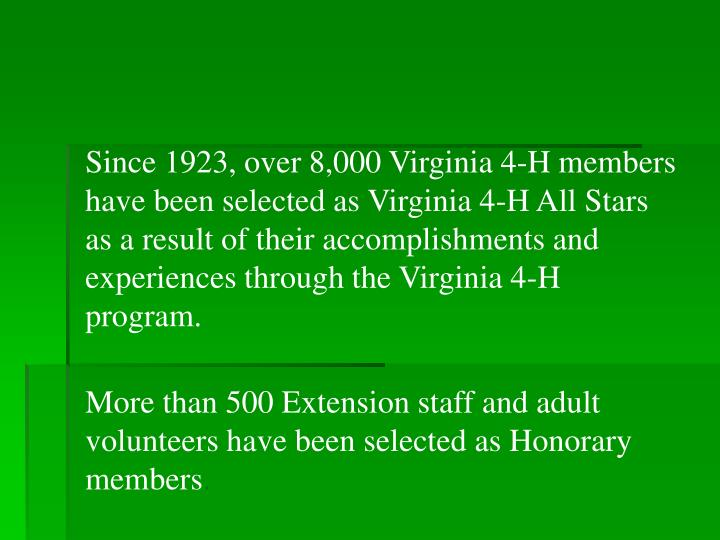 Since 1923, over 8,000 Virginia 4-H members have been selected as Virginia 4-H All Stars as a result of their accomplishments and experiences through the Virginia 4-H program.