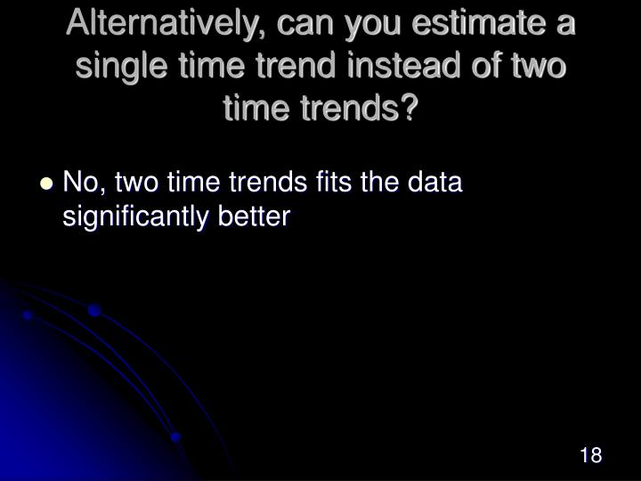 Alternatively, can you estimate a single time trend instead of two time trends?