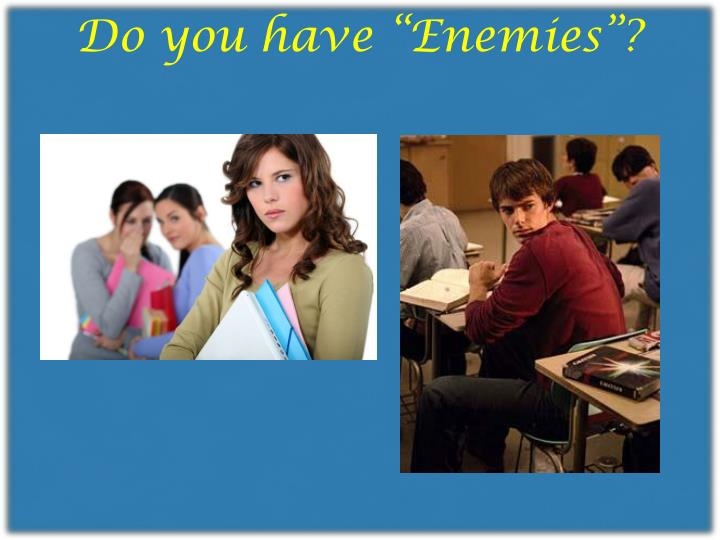 "Do you have ""Enemies""?"