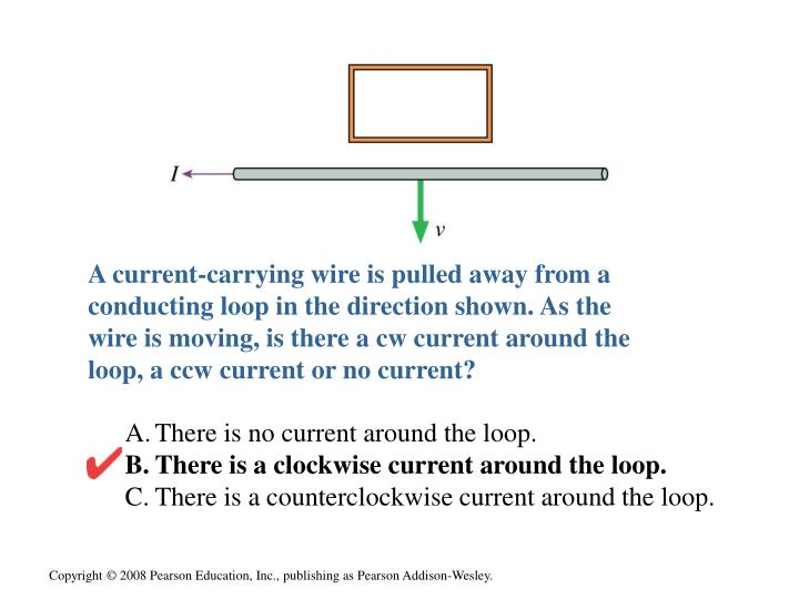 A current-carrying wire is pulled away from a conducting loop in the direction shown. As the wire is moving, is there a cw current around the loop, a ccw current or no current?