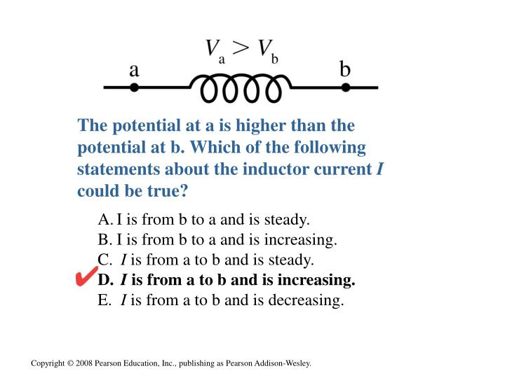 The potential at a is higher than the potential at b. Which of the following statements about the inductor current