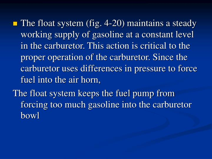 The float system (fig. 4-20) maintains a steady working supply of gasoline at a constant level in the carburetor. This action is critical to the proper operation of the carburetor. Since the carburetor uses differences in pressure to force fuel into the air horn,